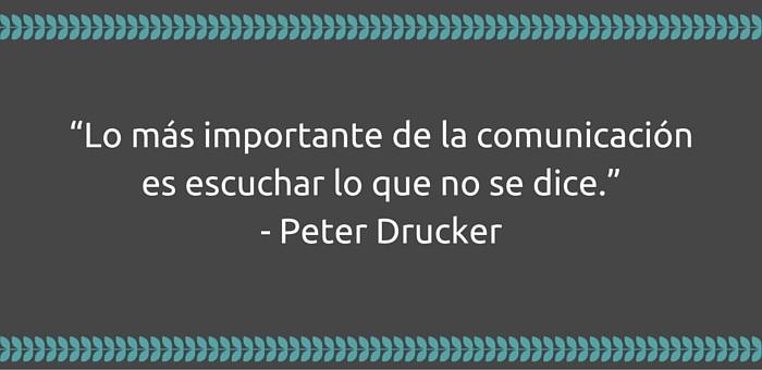"""Lo más importante de la comunicación es escuchar lo que no se dice."""" Peter Drucker"""