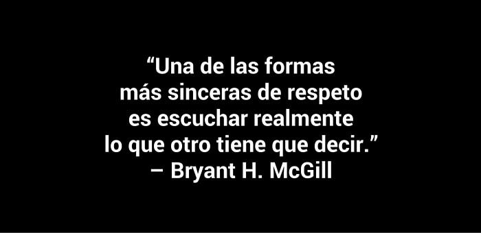 """Una de las formas más sinceras de respeto es escuchar realmente lo que otro tiene que decir."""" – Bryant H. McGill"""